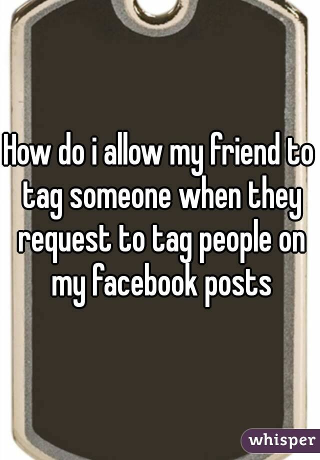 How do i allow my friend to tag someone when they request to tag people on my facebook posts