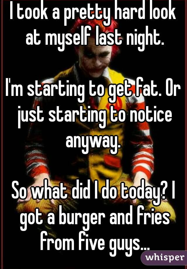 I took a pretty hard look at myself last night.  I'm starting to get fat. Or just starting to notice anyway.   So what did I do today? I got a burger and fries from five guys...