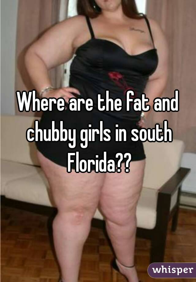 Where are the fat and chubby girls in south Florida??