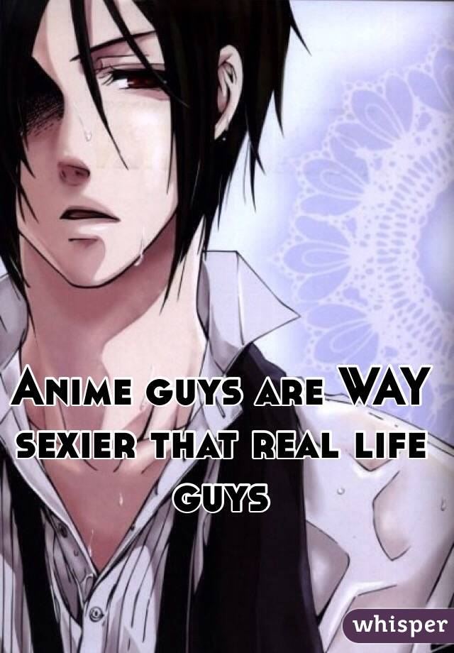 Anime guys are WAY sexier that real life guys