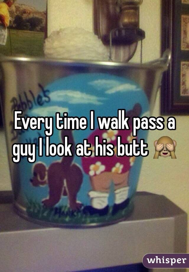 Every time I walk pass a guy I look at his butt 🙈