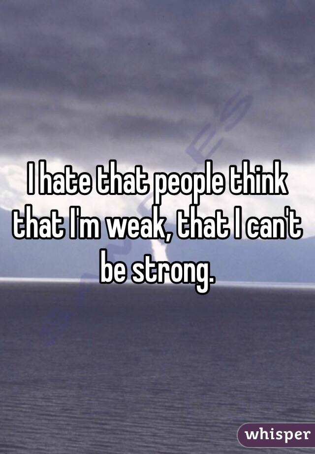 I hate that people think that I'm weak, that I can't be strong.