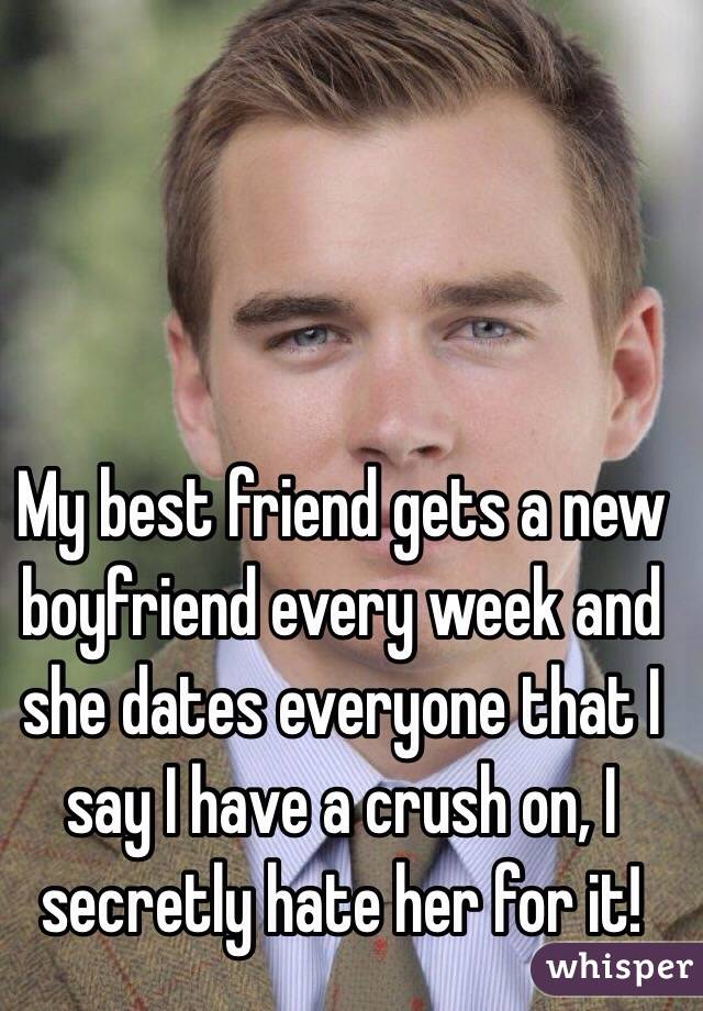 My best friend gets a new boyfriend every week and she dates everyone that I say I have a crush on, I secretly hate her for it!