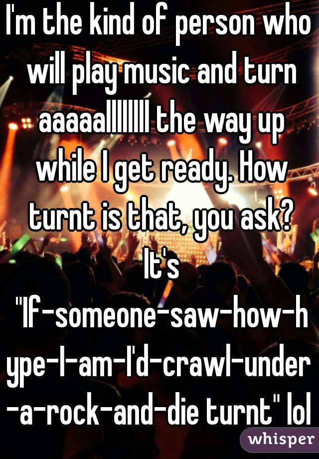 """I'm the kind of person who will play music and turn aaaaallllllll the way up while I get ready. How turnt is that, you ask? It's """"If-someone-saw-how-hype-I-am-I'd-crawl-under-a-rock-and-die turnt"""" lol"""