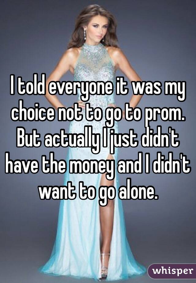 I told everyone it was my choice not to go to prom. But actually I just didn't have the money and I didn't want to go alone.