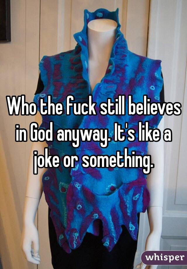 Who the fuck still believes in God anyway. It's like a joke or something.