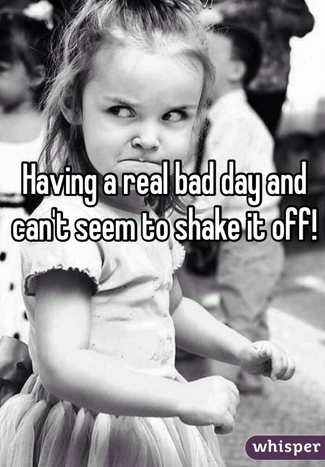 Having a real bad day and can't seem to shake it off!