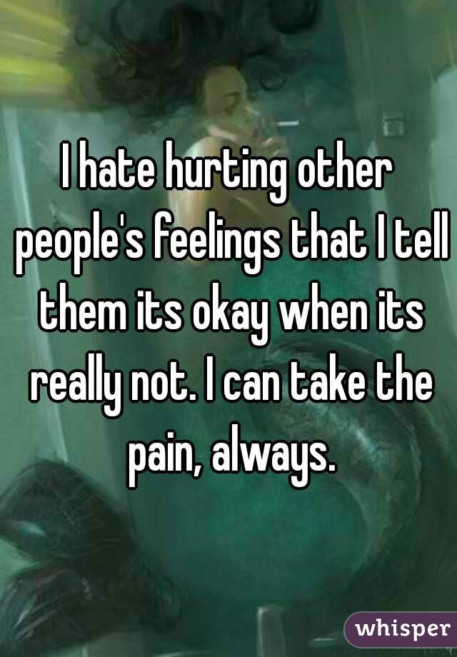 I hate hurting other people's feelings that I tell them its okay when its really not. I can take the pain, always.