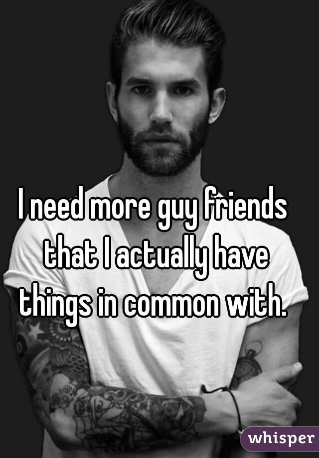 I need more guy friends that I actually have things in common with.
