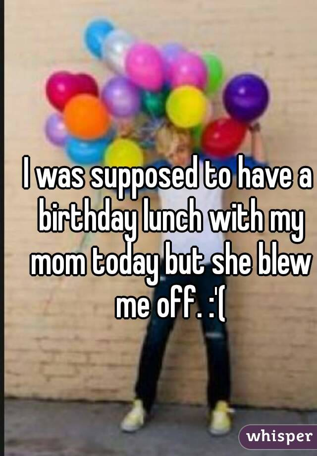 I was supposed to have a birthday lunch with my mom today but she blew me off. :'(