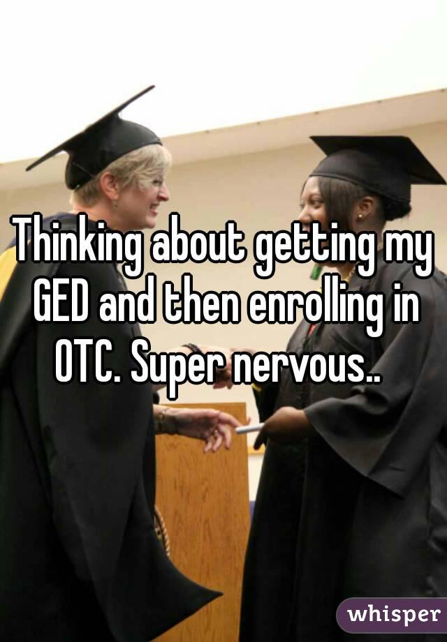 Thinking about getting my GED and then enrolling in OTC. Super nervous..