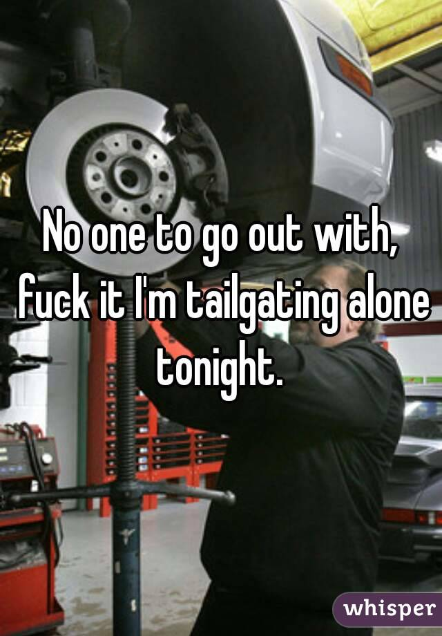 No one to go out with, fuck it I'm tailgating alone tonight.