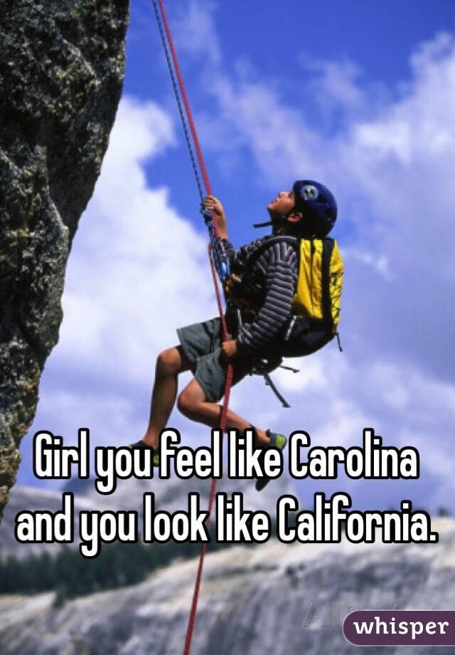 Girl you feel like Carolina and you look like California.
