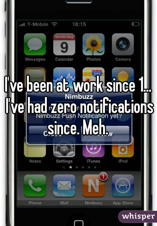 I've been at work since 1... I've had zero notifications since. Meh.