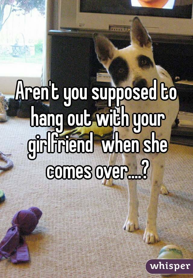 Aren't you supposed to hang out with your girlfriend  when she comes over....?