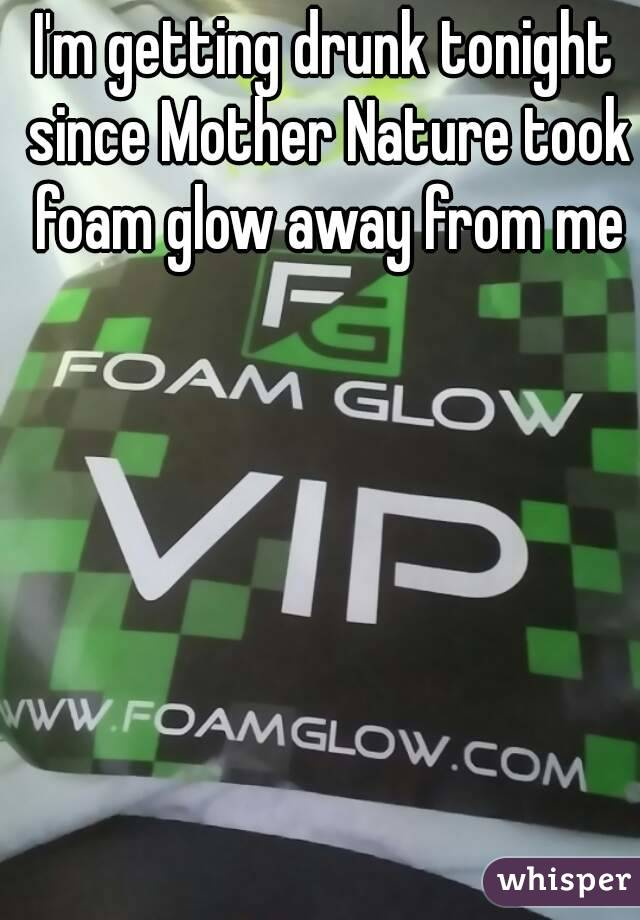 I'm getting drunk tonight since Mother Nature took foam glow away from me