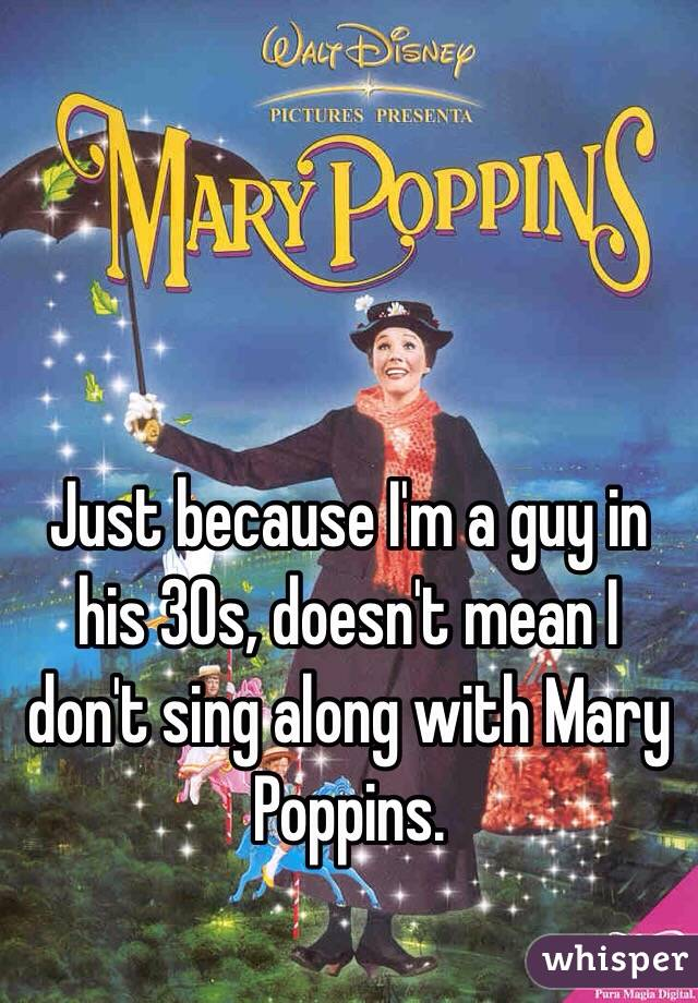 Just because I'm a guy in his 30s, doesn't mean I don't sing along with Mary Poppins.