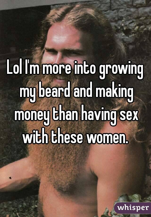 Lol I'm more into growing my beard and making money than having sex with these women.