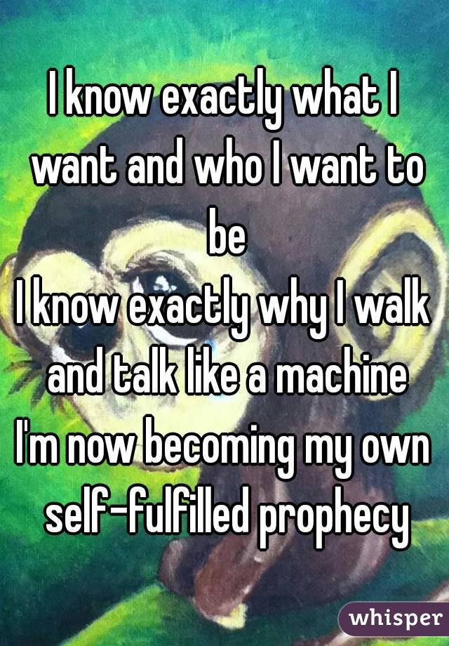 I know exactly what I want and who I want to be I know exactly why I walk and talk like a machine I'm now becoming my own self-fulfilled prophecy
