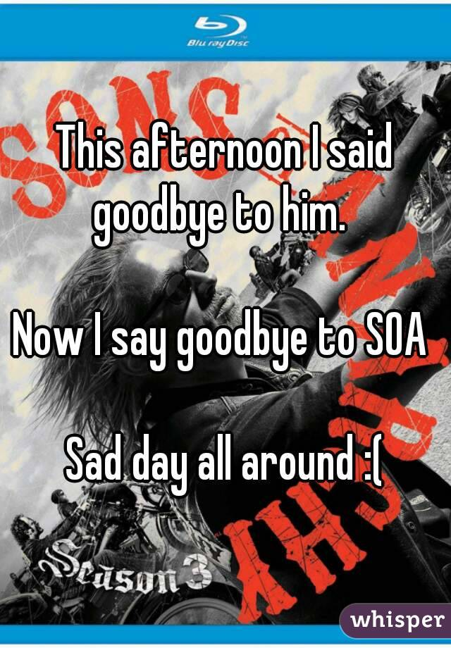 This afternoon I said goodbye to him.    Now I say goodbye to SOA   Sad day all around :(