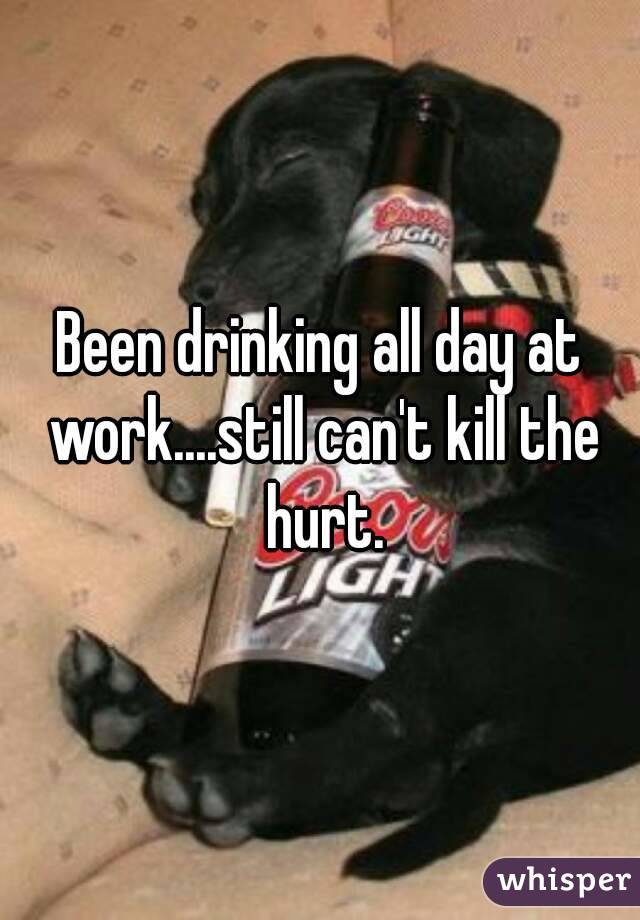 Been drinking all day at work....still can't kill the hurt.