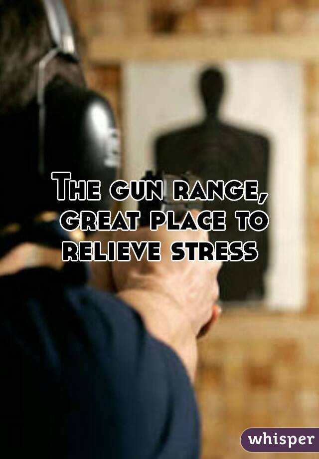 The gun range, great place to relieve stress