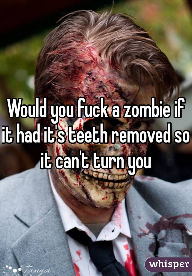 Would you fuck a zombie if it had it's teeth removed so it can't turn you