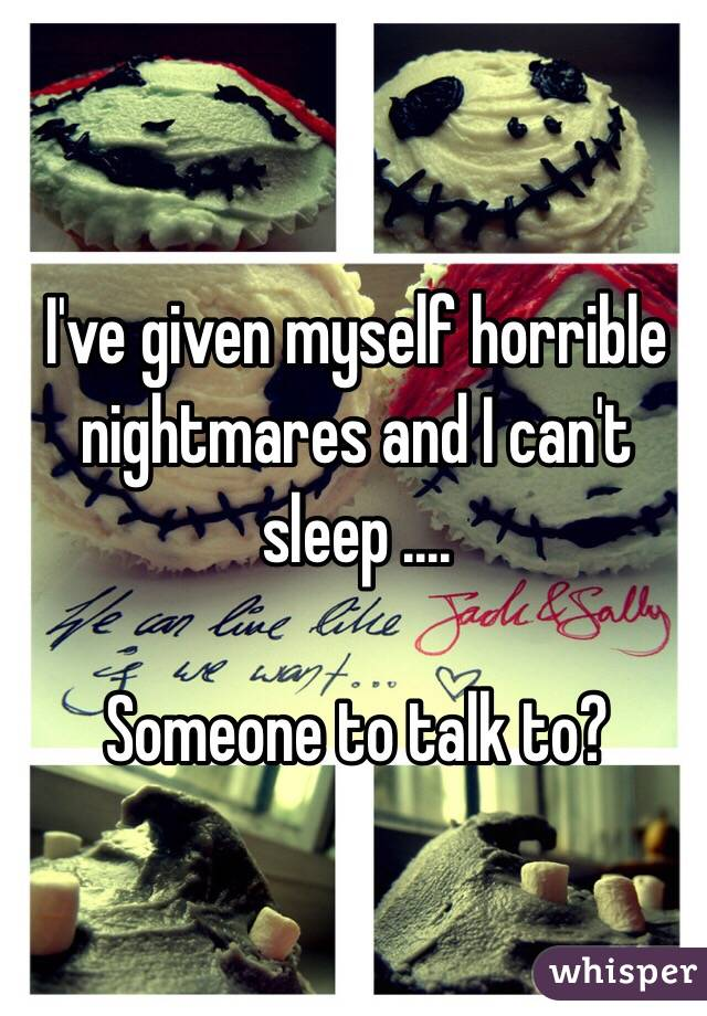 I've given myself horrible nightmares and I can't sleep ....  Someone to talk to?