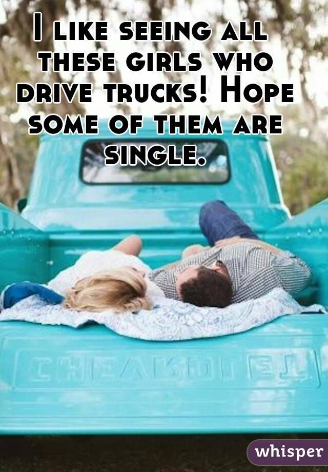 I like seeing all these girls who drive trucks! Hope some of them are single.