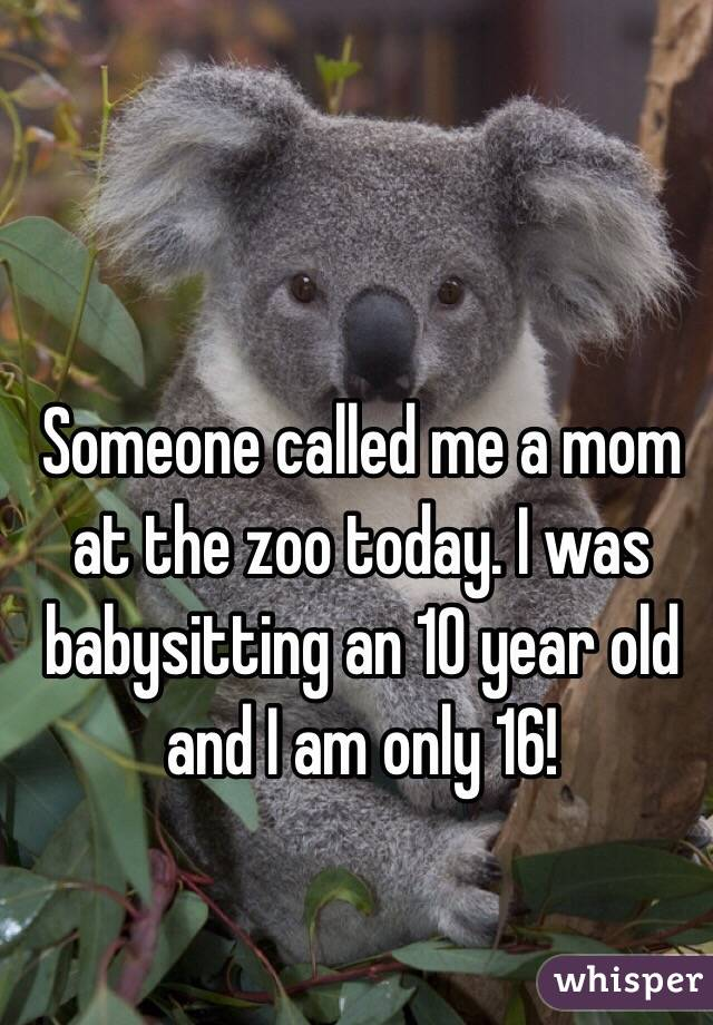 Someone called me a mom at the zoo today. I was babysitting an 10 year old and I am only 16!