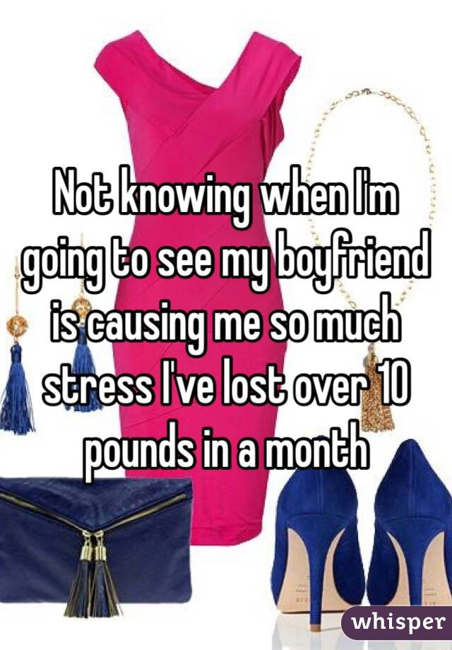 Not knowing when I'm going to see my boyfriend is causing me so much stress I've lost over 10 pounds in a month