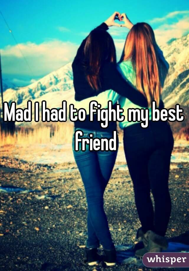 Mad I had to fight my best friend