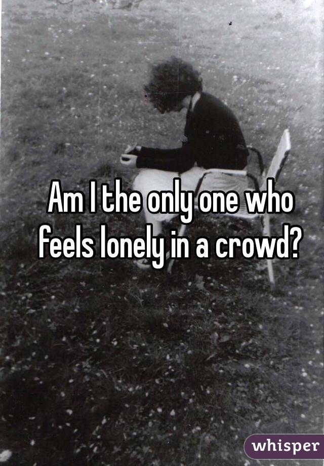 Am I the only one who feels lonely in a crowd?
