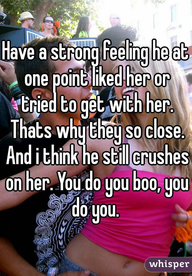 Have a strong feeling he at one point liked her or tried to get with her. Thats why they so close. And i think he still crushes on her. You do you boo, you do you.