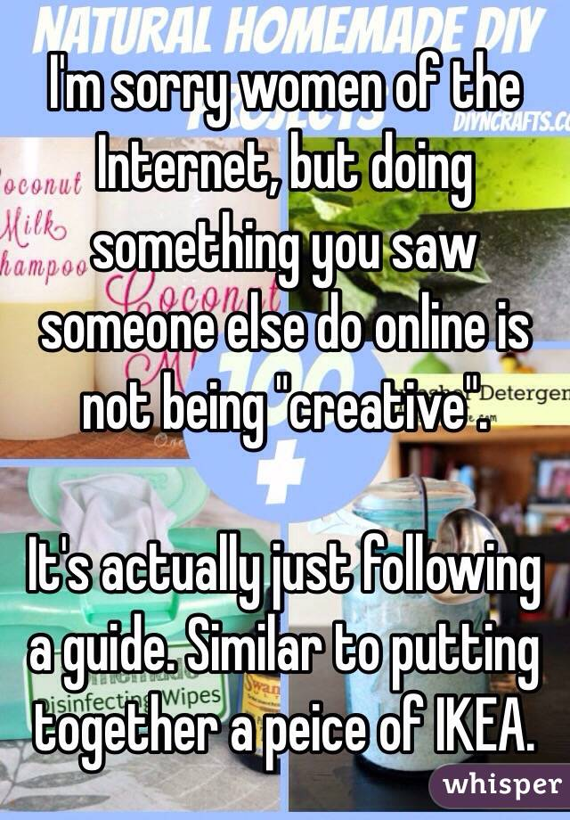 """I'm sorry women of the Internet, but doing something you saw someone else do online is not being """"creative"""".   It's actually just following a guide. Similar to putting together a peice of IKEA."""