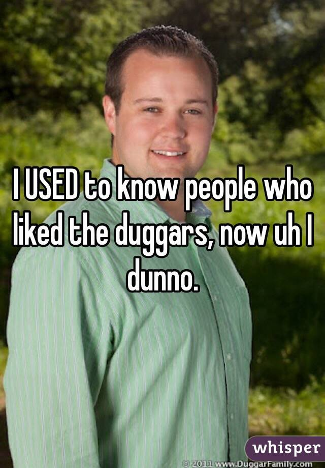I USED to know people who liked the duggars, now uh I dunno.
