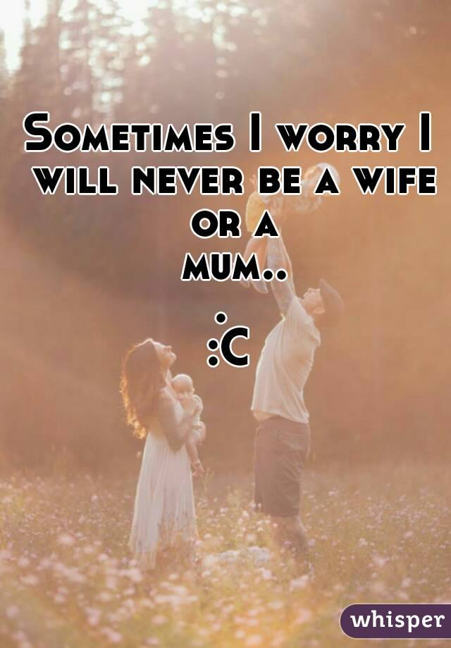 Sometimes I worry I will never be a wife or a mum...  :C