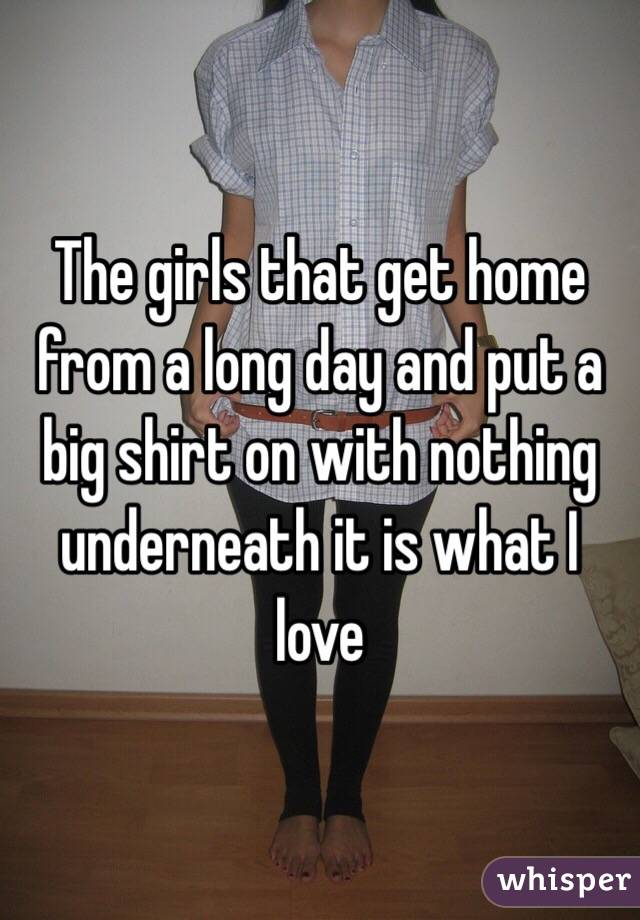 The girls that get home from a long day and put a  big shirt on with nothing underneath it is what I love