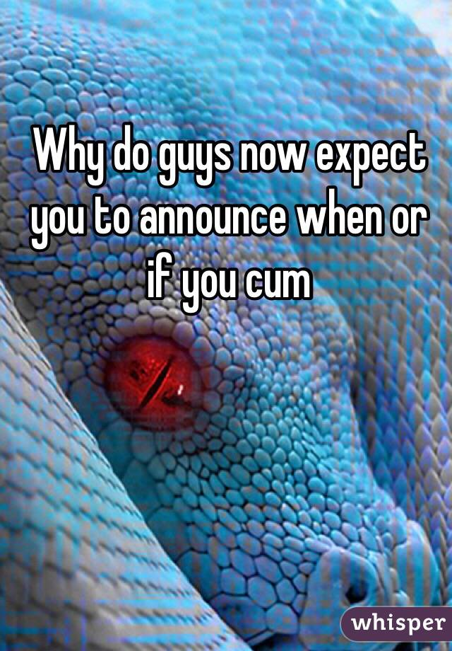 Why do guys now expect you to announce when or if you cum