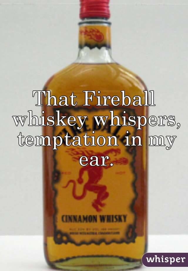 That Fireball whiskey whispers, temptation in my ear.