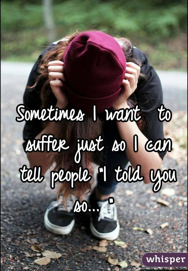 """Sometimes I want  to suffer just so I can tell people """"I told you so... """""""