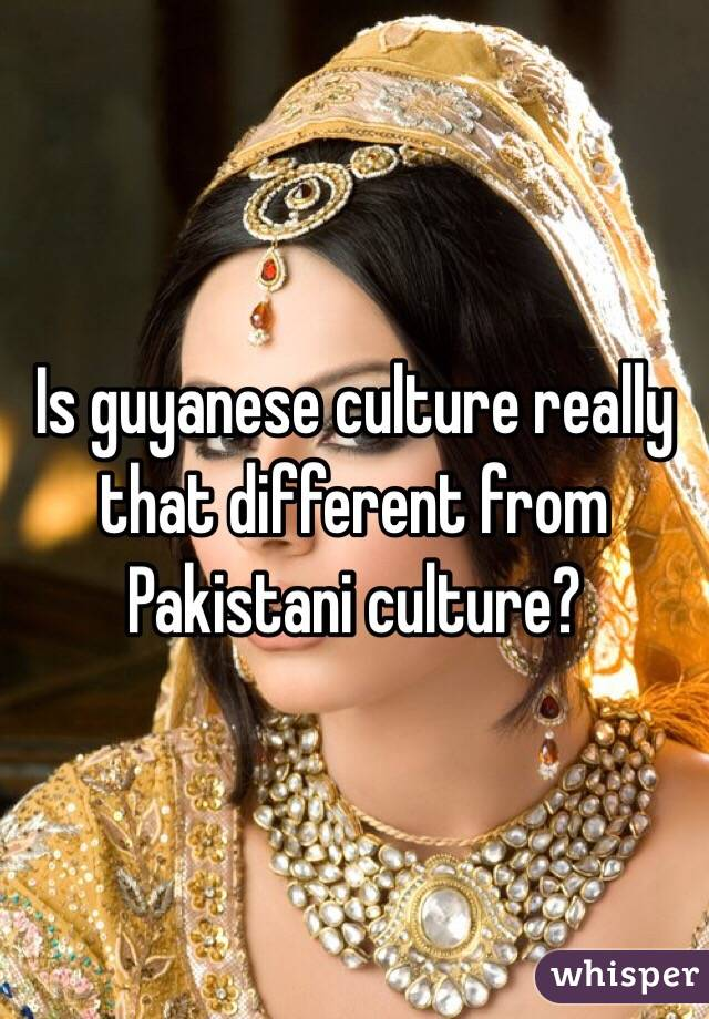 Is guyanese culture really that different from Pakistani culture?