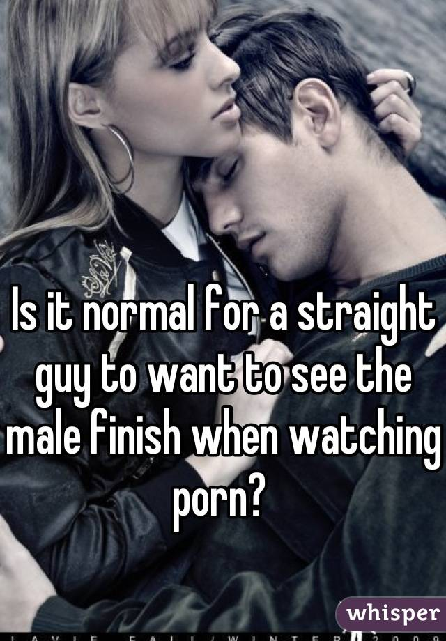 Is it normal for a straight guy to want to see the male finish when watching porn?