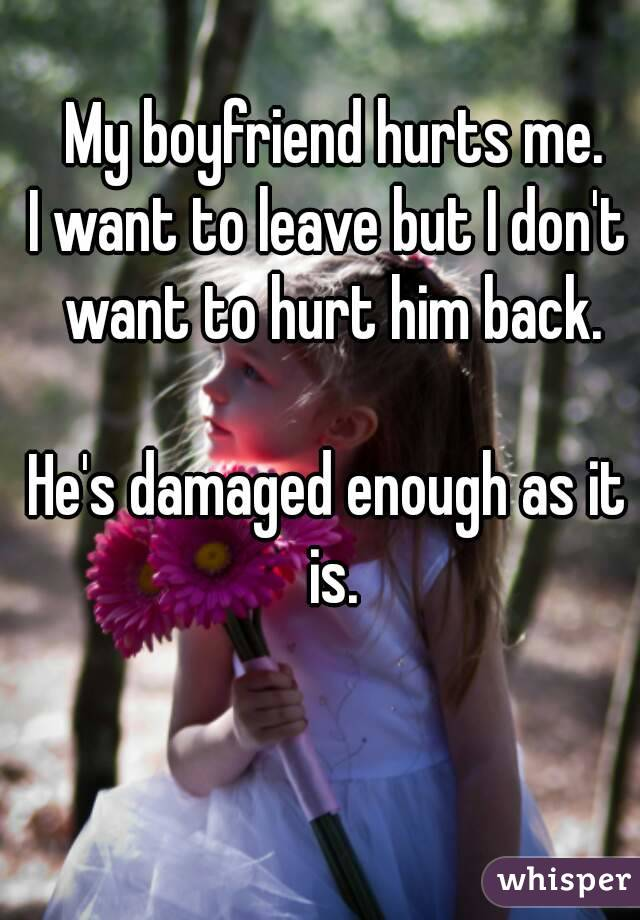 My boyfriend hurts me. I want to leave but I don't want to hurt him back.  He's damaged enough as it is.