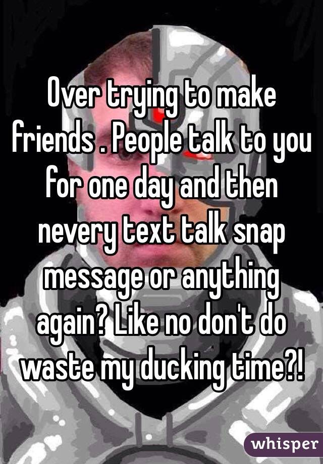 Over trying to make friends . People talk to you for one day and then nevery text talk snap message or anything again? Like no don't do waste my ducking time?!