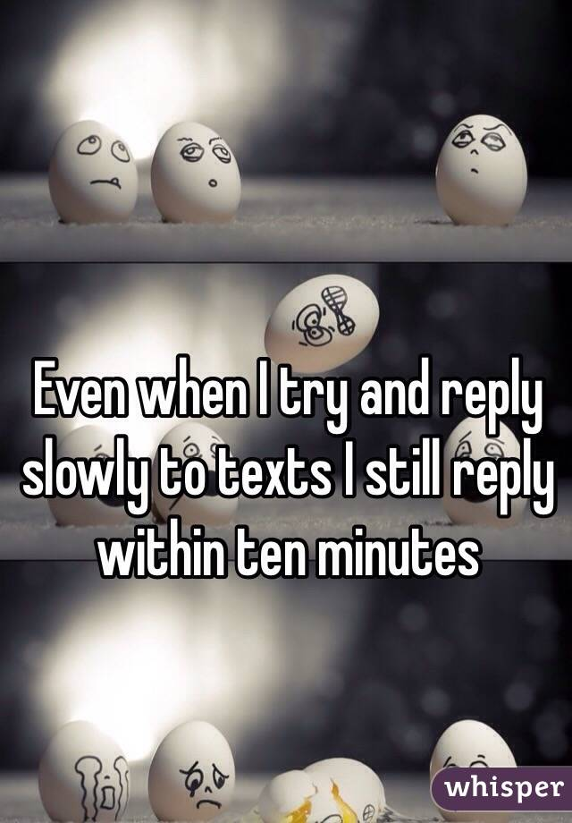 Even when I try and reply slowly to texts I still reply within ten minutes