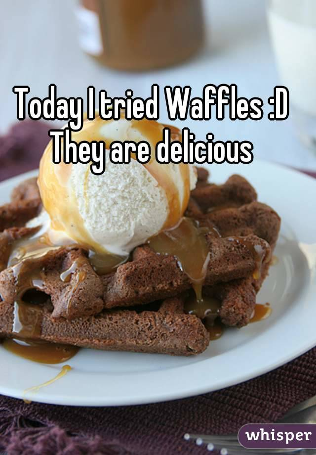 Today I tried Waffles :D They are delicious