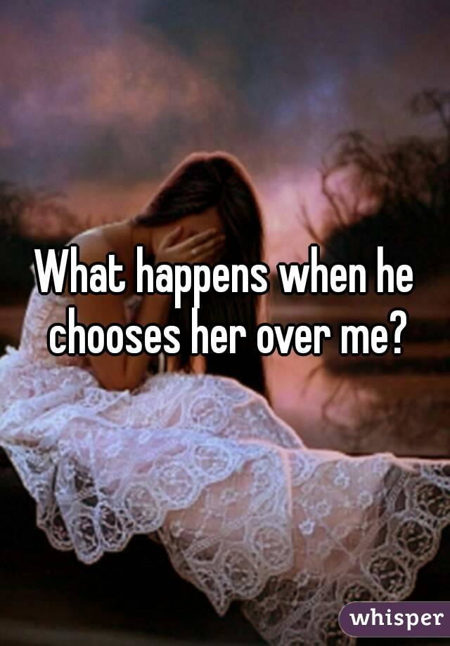 What happens when he chooses her over me?