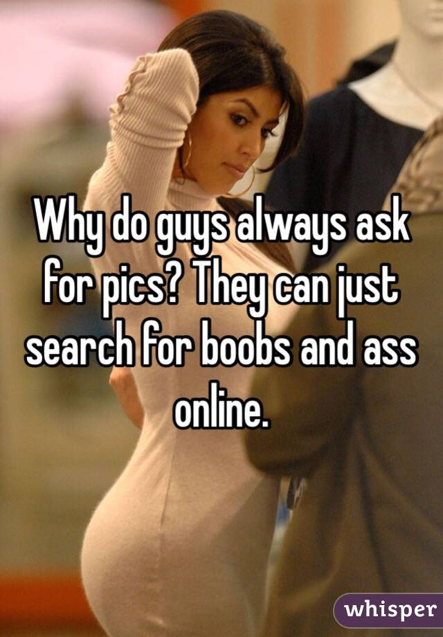 Why do guys always ask for pics? They can just search for boobs and ass online.