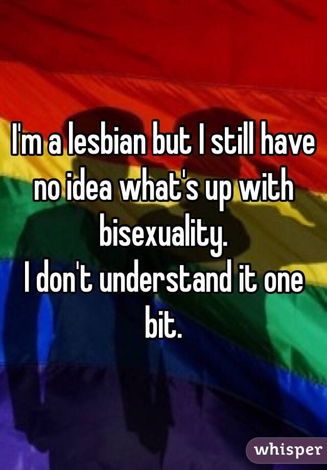 I'm a lesbian but I still have no idea what's up with bisexuality. I don't understand it one bit.